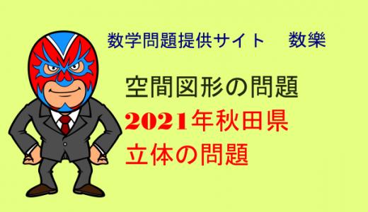 2021年 秋田県 高校入試 数学 立体の問題
